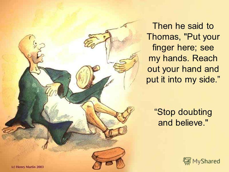 Then he said to Thomas, Put your finger here; see my hands. Reach out your hand and put it into my side. Stop doubting and believe.