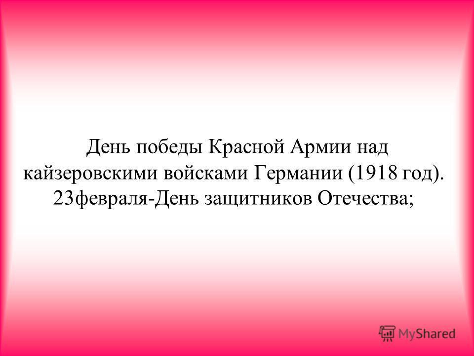 День победы Красной Армии над кайзеровскими войсками Германии (1918 год). 23февраля-День защитников Отечества;