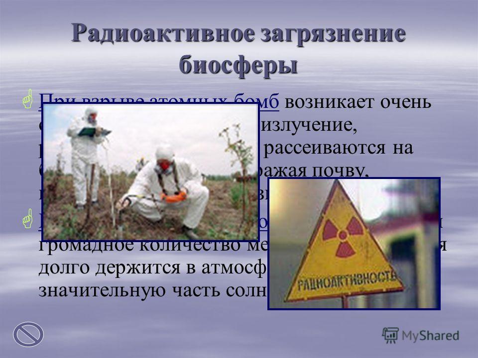 Радиоактивное загрязнение биосферы При взрыве атомных бомб возникает очень сильное ионизирующие излучение, радиоактивные частицы рассеиваются на большие расстояния, заражая почву, водоемы, живые организмы. При испытании ядерного оружия образуется гро