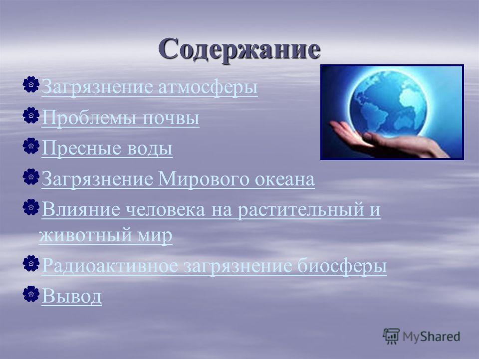 Содержание Загрязнение атмосферы Загрязнение атмосферы Проблемы почвы Проблемы почвы Пресные воды Пресные воды Загрязнение Мирового океана Загрязнение Мирового океана Влияние человека на растительный и животный мир Влияние человека на растительный и