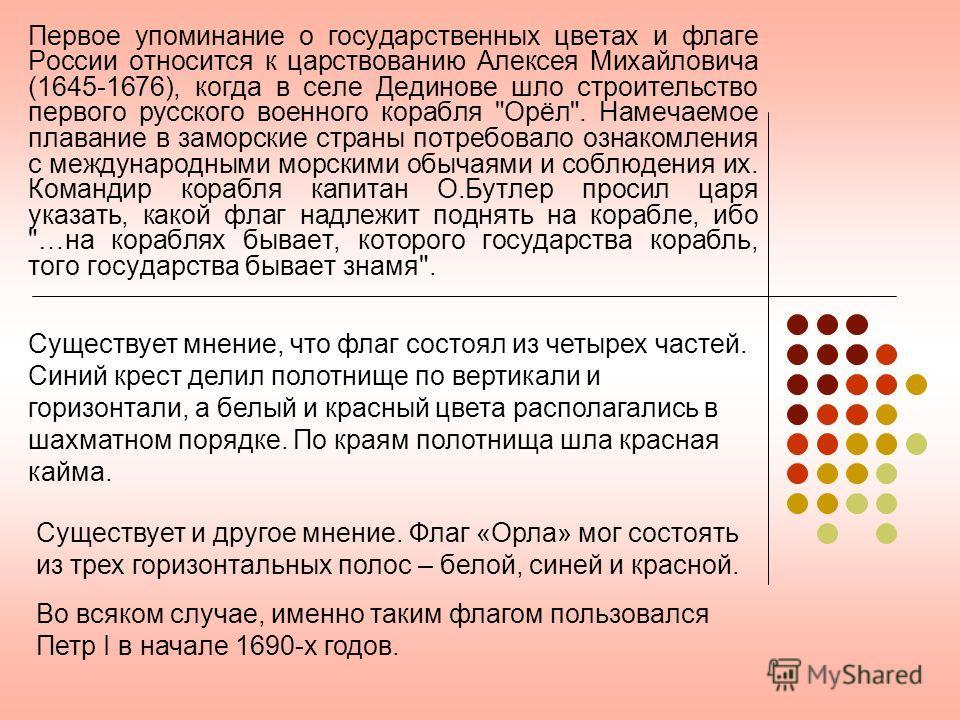 Первое упоминание о государственных цветах и флаге России относится к царствованию Алексея Михайловича (1645-1676), когда в селе Дединове шло строительство первого русского военного корабля