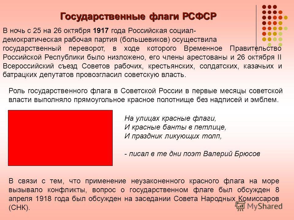 Государственные флаги РСФСР В ночь с 25 на 26 октября 1917 года Российская социал- демократическая рабочая партия (большевиков) осуществила государственный переворот, в ходе которого Временное Правительство Российской Республики было низложено, его ч