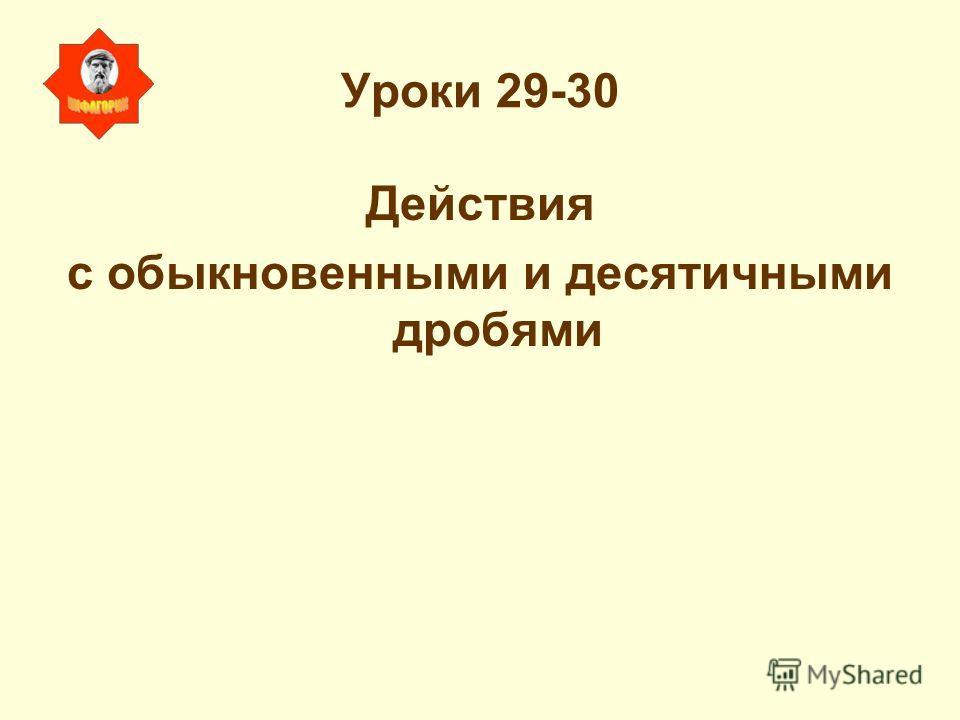 Уроки 29-30 Действия с обыкновенными и десятичными дробями