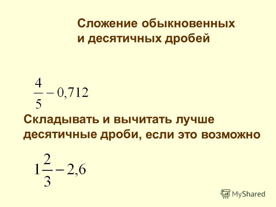 Сложение обыкновенных и десятичных дробей Складывать и вычитать лучше десятичные дроби, если это возможно