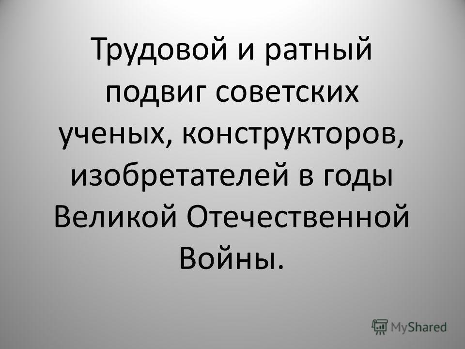 Трудовой и ратный подвиг советских ученых, конструкторов, изобретателей в годы Великой Отечественной Войны.