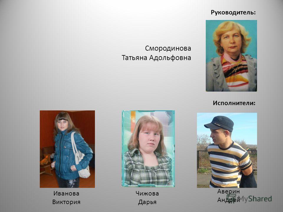 Руководитель: Исполнители: Аверин Андрей Чижова Дарья Иванова Виктория Смородинова Татьяна Адольфовна