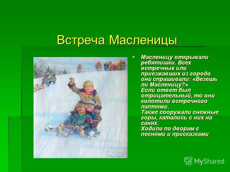 Встреча Масленицы Масленицу открывали ребятишки. Всех встречных или приезжавших из города они спрашивали: «Везешь ли Масленицу?» Если ответ был отрицательный, то они колотили встречного лаптями. Также сооружали снежные горы, катались с них на санях.