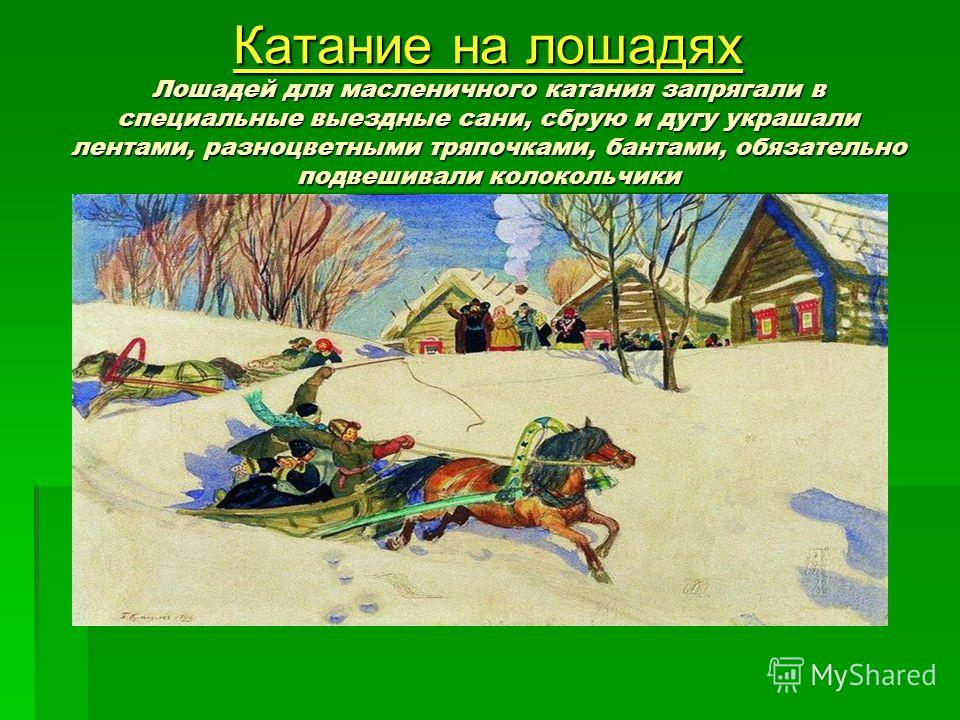 Катание на лошадях Лошадей для масленичного катания запрягали в специальные выездные сани, сбрую и дугу украшали лентами, разноцветными тряпочками, бантами, обязательно подвешивали колокольчики