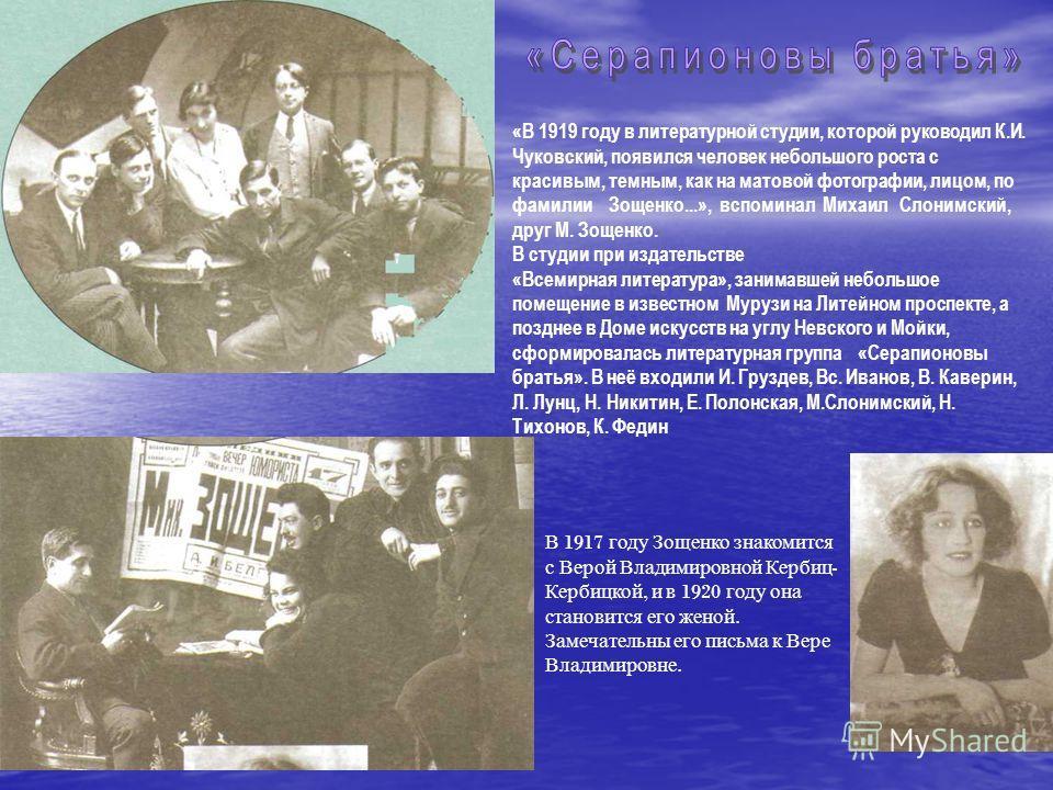 В 1917 г оду З ощенко з накомится с В ерой В ладимировной К ербиц - Кербицкой, и в 1920 г оду о на становится е го ж еной. Замечательны е го п исьма к В ере Владимировне. «В 1919 году в литературной студии, которой руководил К.И. Чуковский, появился