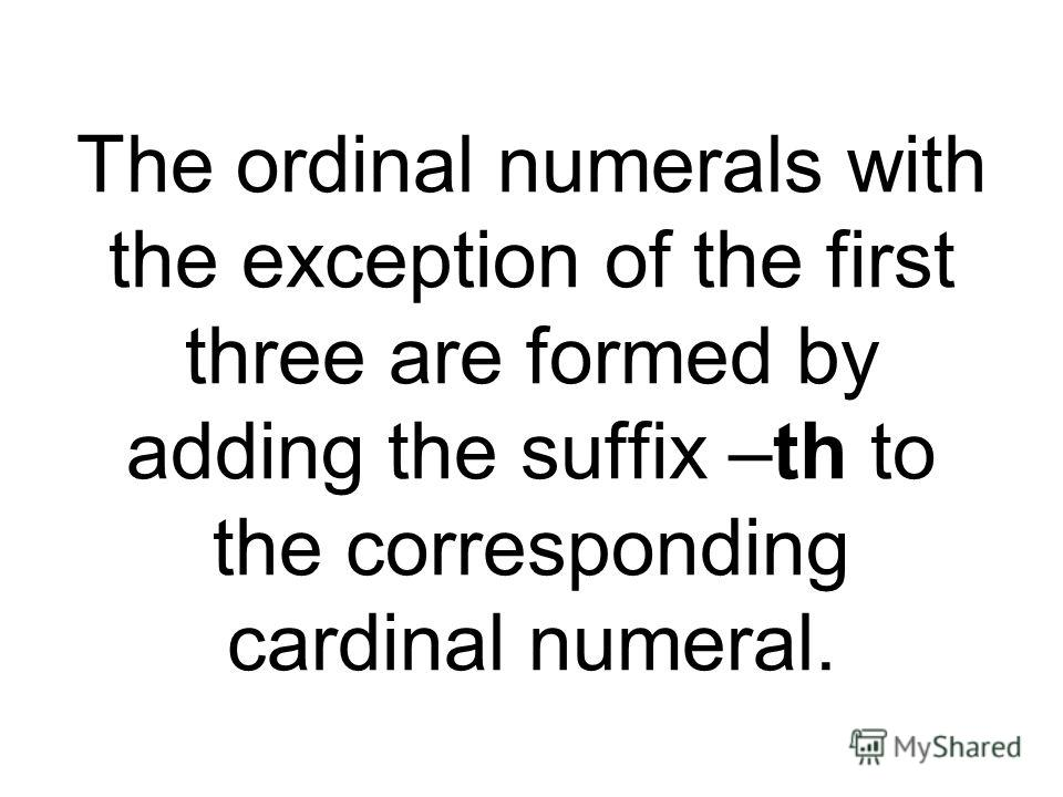 The ordinal numerals with the exception of the first three are formed by adding the suffix –th to the corresponding cardinal numeral.