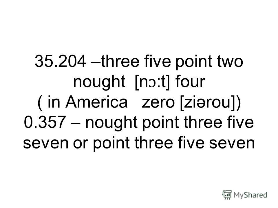 35.204 –three five point two nought [n:t] four ( in America zero [ziərou]) 0.357 – nought point three five seven or point three five seven