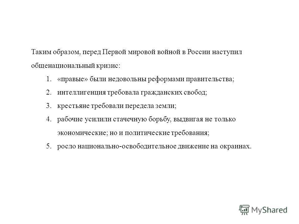 Таким образом, перед Первой мировой войной в России наступил общенациональный кризис: 1.«правые» были недовольны реформами правительства; 2.интеллигенция требовала гражданских свобод; 3.крестьяне требовали передела земли; 4.рабочие усилили стачечную