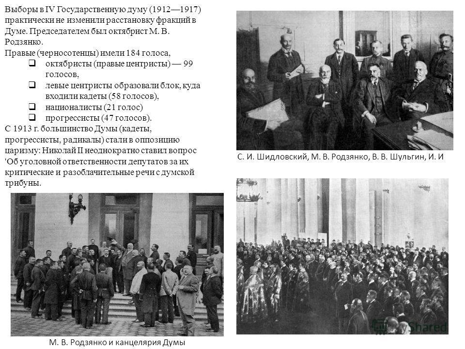 Выборы в IV Государственную думу (19121917) практически не изменили расстановку фракций в Думе. Председателем был октябрист М. В. Родзянко. Правые (черносотенцы) имели 184 голоса, октябристы (правые центристы) 99 голосов, левые центристы образовали б
