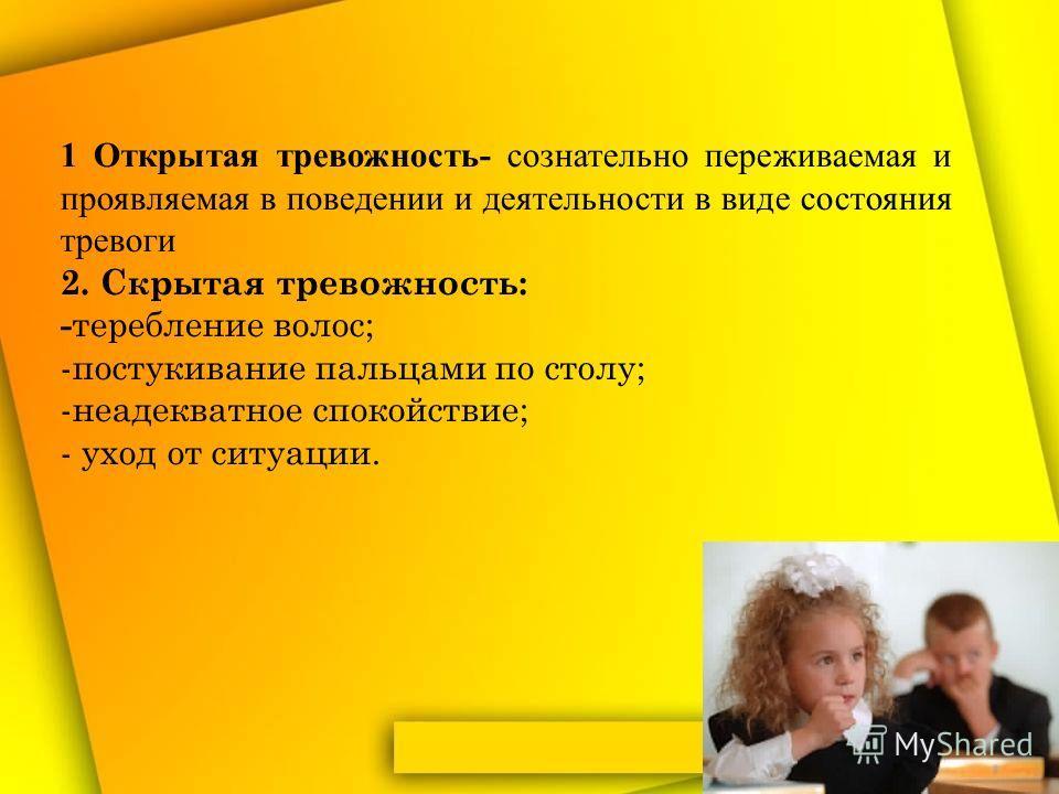 1 Открытая тревожность- сознательно переживаемая и проявляемая в поведении и деятельности в виде состояния тревоги 2. Скрытая тревожность: - теребление волос; -постукивание пальцами по столу; -неадекватное спокойствие; - уход от ситуации.