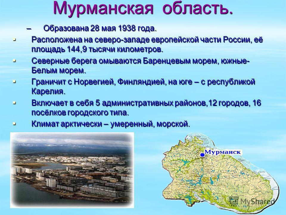 Мурманская область. –Образована 28 мая 1938 года. Расположена на северо-западе европейской части России, её площадь 144,9 тысячи километров. Расположена на северо-западе европейской части России, её площадь 144,9 тысячи километров. Северные берега ом