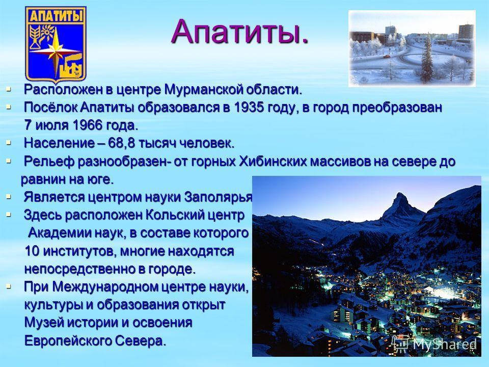 Апатиты. Апатиты. Расположен в центре Мурманской области. Расположен в центре Мурманской области. Посёлок Апатиты образовался в 1935 году, в город преобразован Посёлок Апатиты образовался в 1935 году, в город преобразован 7 июля 1966 года. 7 июля 196