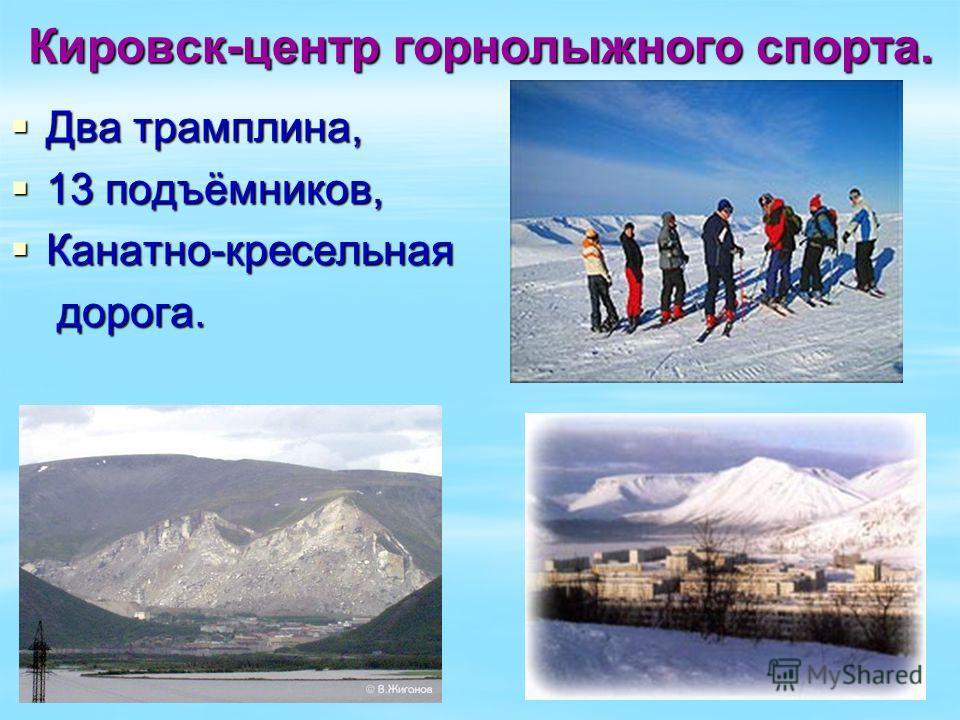 Кировск-центр горнолыжного спорта. Два трамплина, Два трамплина, 13 подъёмников, 13 подъёмников, Канатно-кресельная Канатно-кресельная дорога. дорога.
