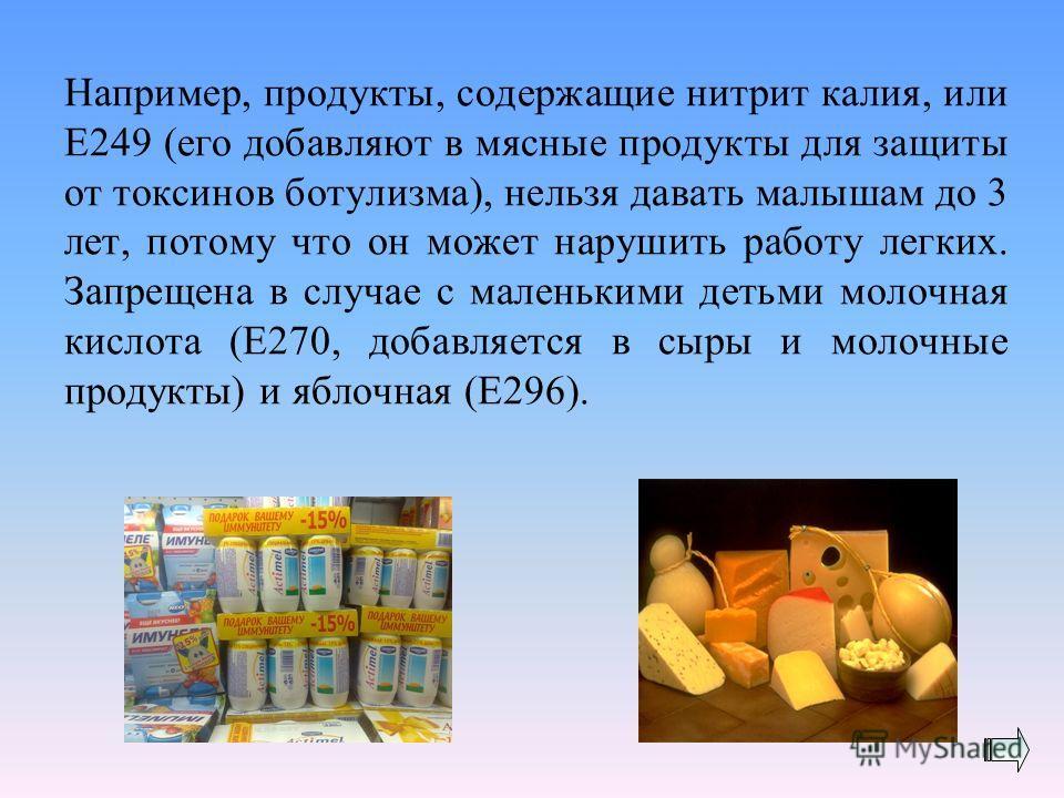 Например, продукты, содержащие нитрит калия, или Е249 (его добавляют в мясные продукты для защиты от токсинов ботулизма), нельзя давать малышам до 3 лет, потому что он может нарушить работу легких. Запрещена в случае с маленькими детьми молочная кисл