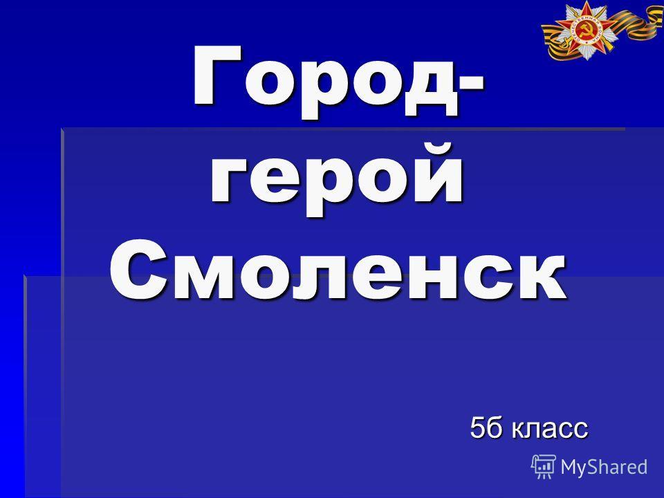 Город- герой Смоленск 5б класс