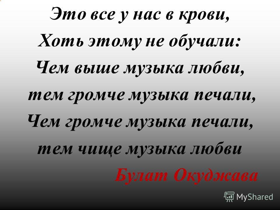 Это все у нас в крови, Хоть этому не обучали: Чем выше музыка любви, тем громче музыка печали, Чем громче музыка печали, тем чище музыка любви Булат Окуджава