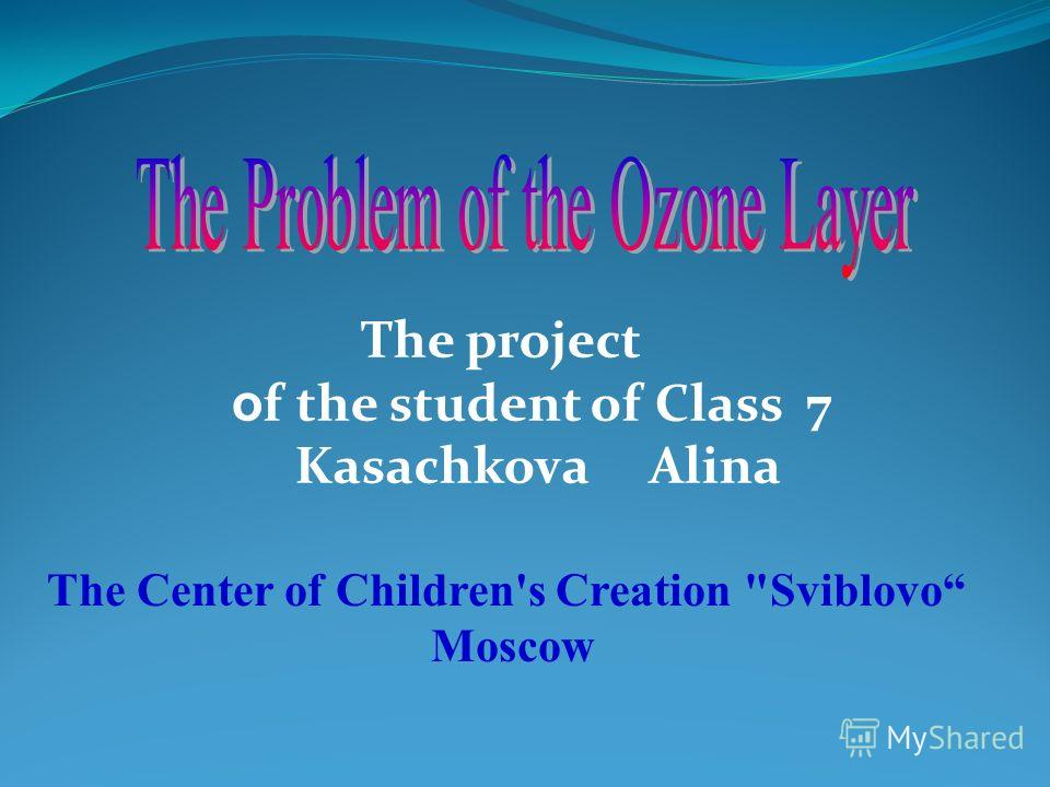 The project o f the student of Class 7 Kasachkova Alina The Center of Children's Creation Sviblovo Moscow