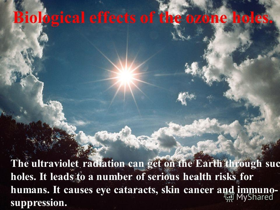 Biological effects of the ozone holes. The ultraviolet radiation can get on the Earth through such holes. It leads to a number of serious health risks for humans. It causes eye cataracts, skin cancer and immuno- suppression.