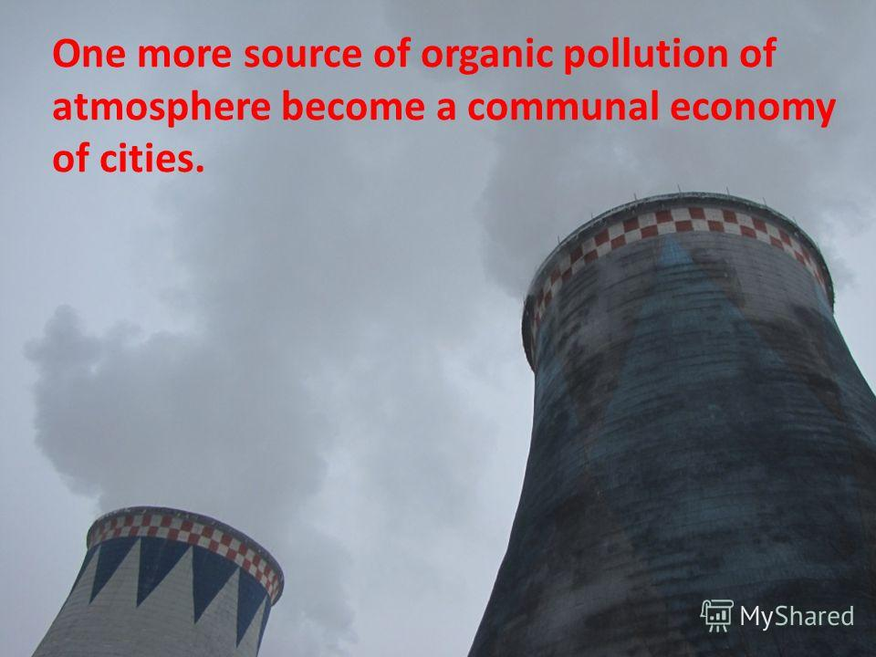 One more source of organic pollution of atmosphere become a communal economy of cities.