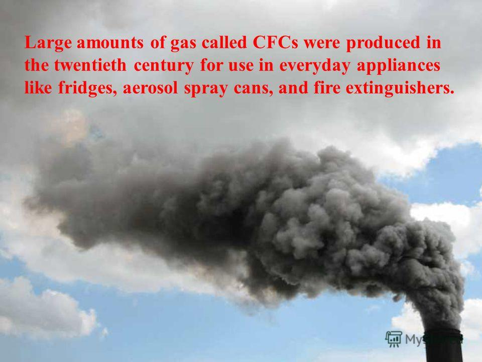 Large amounts of gas called CFCs were produced in the twentieth century for use in everyday appliances like fridges, aerosol spray cans, and fire extinguishers.