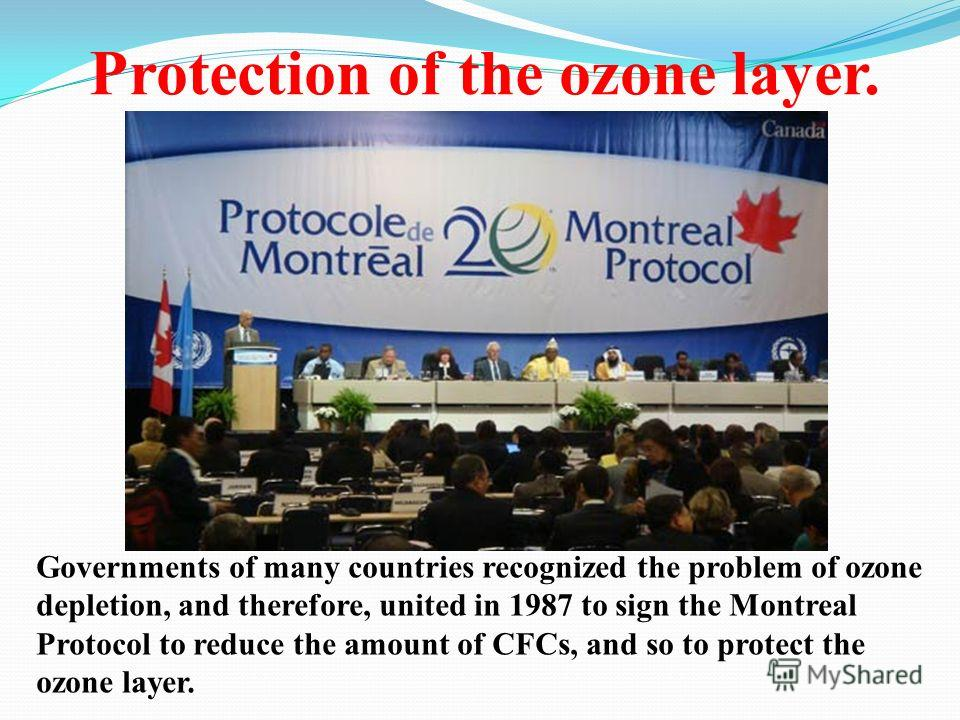 Protection of the ozone layer. Governments of many countries recognized the problem of ozone depletion, and therefore, united in 1987 to sign the Montreal Protocol to reduce the amount of CFCs, and so to protect the ozone layer.