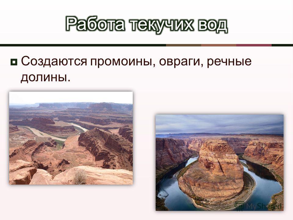 Создаются промоины, овраги, речные долины.