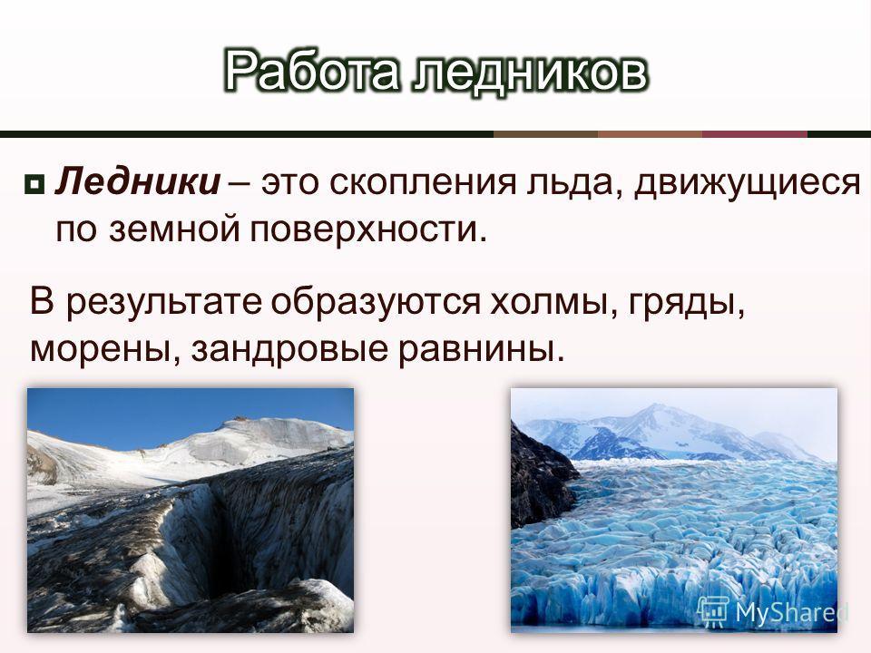Ледники – это скопления льда, движущиеся по земной поверхности. В результате образуются холмы, гряды, морены, зандровые равнины.