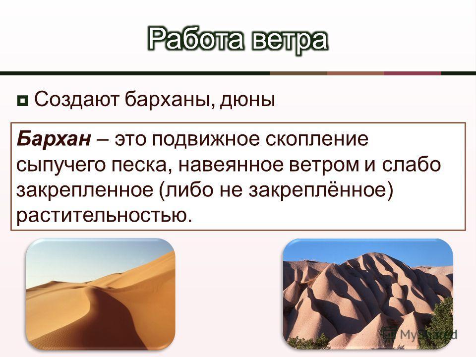 Создают барханы, дюны Бархан – это подвижное скопление сыпучего песка, навеянное ветром и слабо закрепленное ( либо не закреплённое ) растительностью.