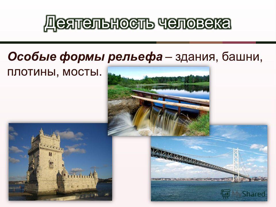Особые формы рельефа – здания, башни, плотины, мосты.