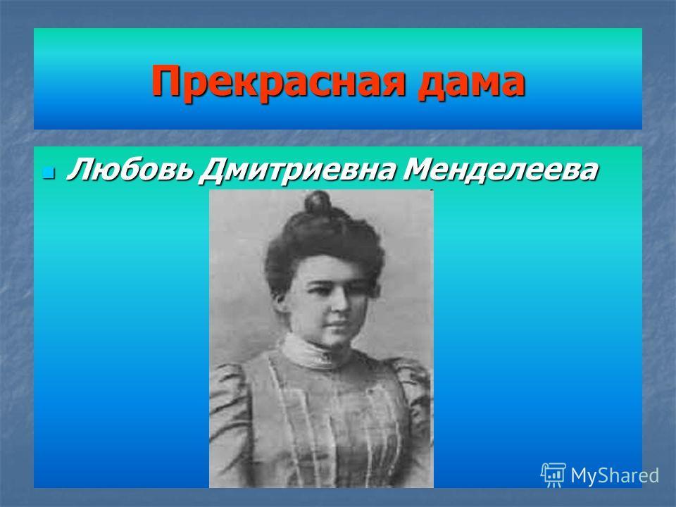 Прекрасная дама Любовь Дмитриевна Менделеева Любовь Дмитриевна Менделеева