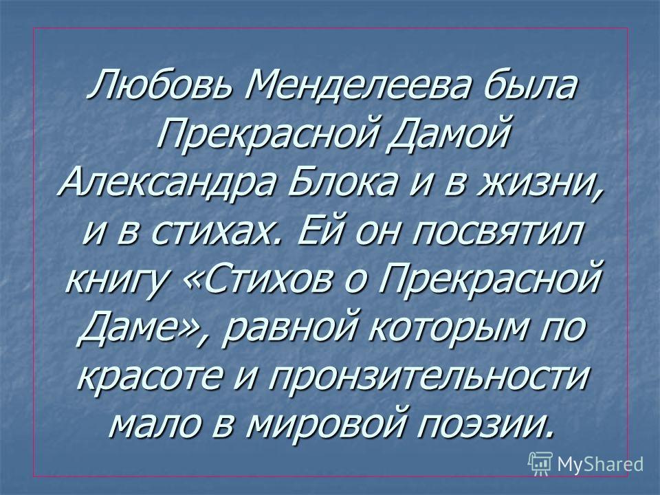 Любовь Менделеева была Прекрасной Дамой Александра Блока и в жизни, и в стихах. Ей он посвятил книгу «Стихов о Прекрасной Даме», равной которым по красоте и пронзительности мало в мировой поэзии.