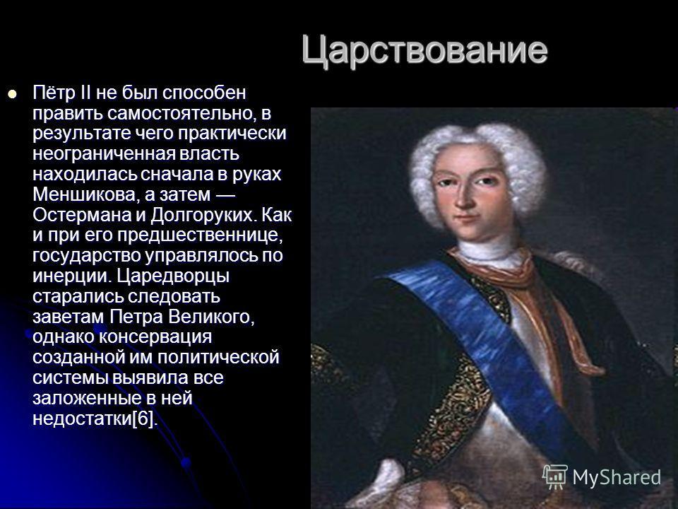Царствование Пётр II не был способен править самостоятельно, в результате чего практически неограниченная власть находилась сначала в руках Меншикова, а затем Остермана и Долгоруких. Как и при его предшественнице, государство управлялось по инерции.