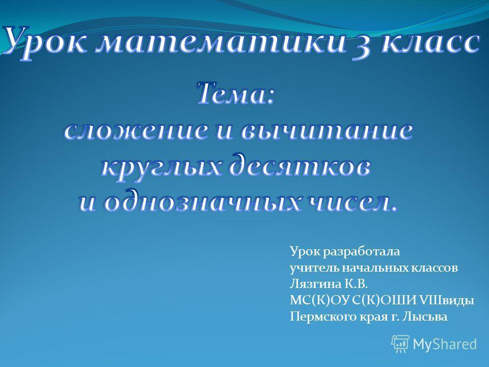 Урок разработала учитель начальных классов Лязгина К.В. МС(К)ОУ С(К)ОШИ VIIIвиды Пермского края г. Лысьва