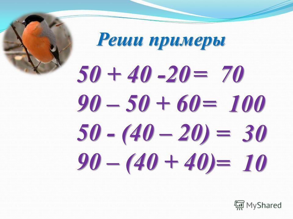 Реши примеры 50 + 40 -20 90 – 50 + 60 50 - (40 – 20) 90 – (40 + 40) = 70 = 30 = 100 = 10