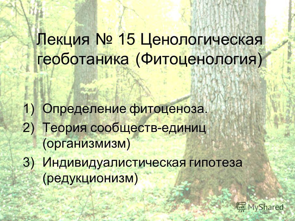 Лекция 15 Ценологическая геоботаника (Фитоценология) 1)Определение фитоценоза. 2)Теория сообществ-единиц (организмизм) 3)Индивидуалистическая гипотеза (редукционизм)