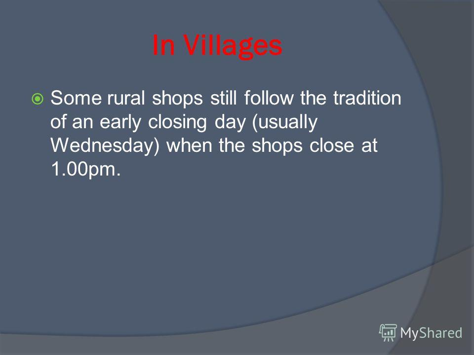 In Villages Some rural shops still follow the tradition of an early closing day (usually Wednesday) when the shops close at 1.00pm.