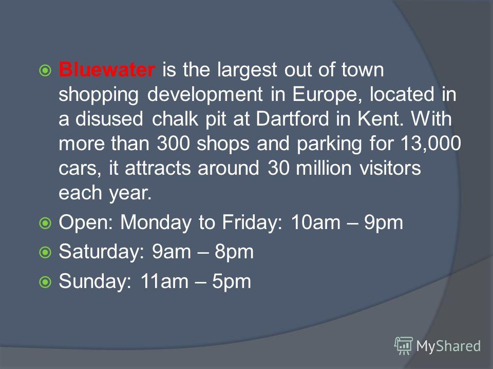Bluewater is the largest out of town shopping development in Europe, located in a disused chalk pit at Dartford in Kent. With more than 300 shops and parking for 13,000 cars, it attracts around 30 million visitors each year. Open: Monday to Friday: 1