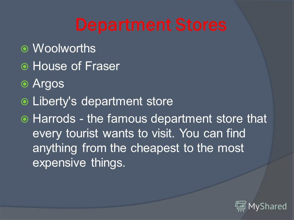 Department Stores Woolworths House of Fraser Argos Liberty's department store Harrods - the famous department store that every tourist wants to visit. You can find anything from the cheapest to the most expensive things.