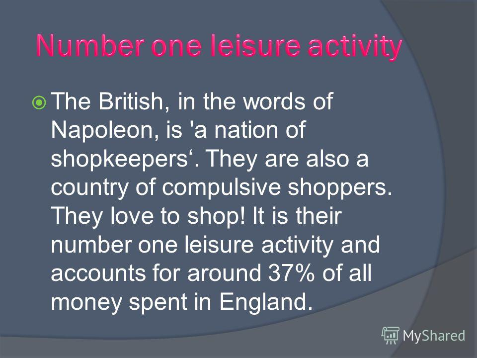 The British, in the words of Napoleon, is 'a nation of shopkeepers. They are also a country of compulsive shoppers. They love to shop! It is their number one leisure activity and accounts for around 37% of all money spent in England.