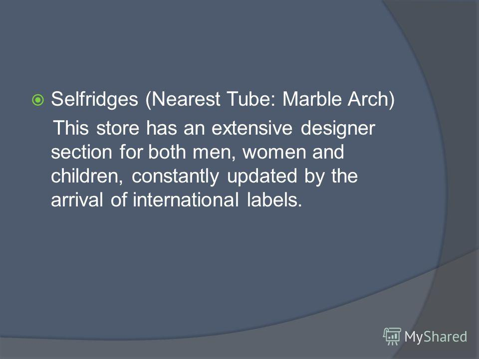 Selfridges (Nearest Tube: Marble Arch) This store has an extensive designer section for both men, women and children, constantly updated by the arrival of international labels.