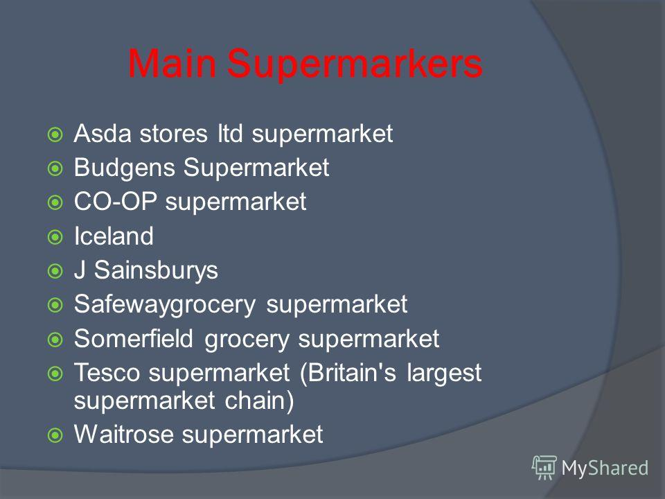 Main Supermarkers Asda stores ltd supermarket Budgens Supermarket CO-OP supermarket Iceland J Sainsburys Safewaygrocery supermarket Somerfield grocery supermarket Tesco supermarket (Britain's largest supermarket chain) Waitrose supermarket
