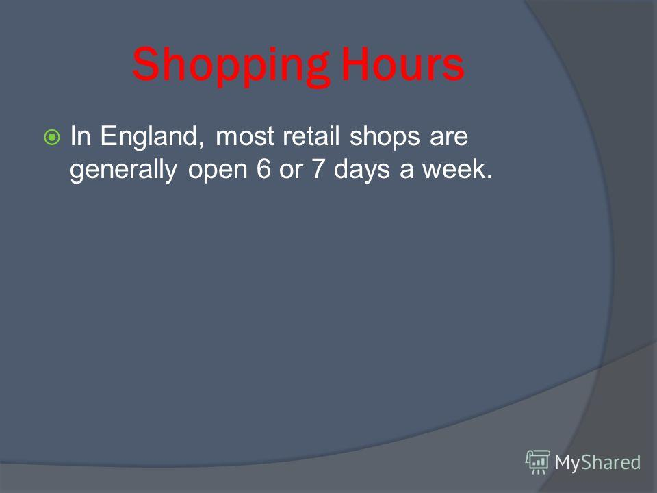 Shopping Hours In England, most retail shops are generally open 6 or 7 days a week.