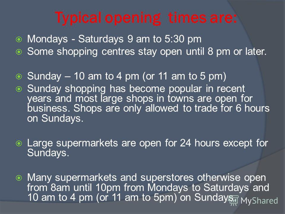 Typical opening times are: Mondays - Saturdays 9 am to 5:30 pm Some shopping centres stay open until 8 pm or later. Sunday – 10 am to 4 pm (or 11 am to 5 pm) Sunday shopping has become popular in recent years and most large shops in towns are open fo