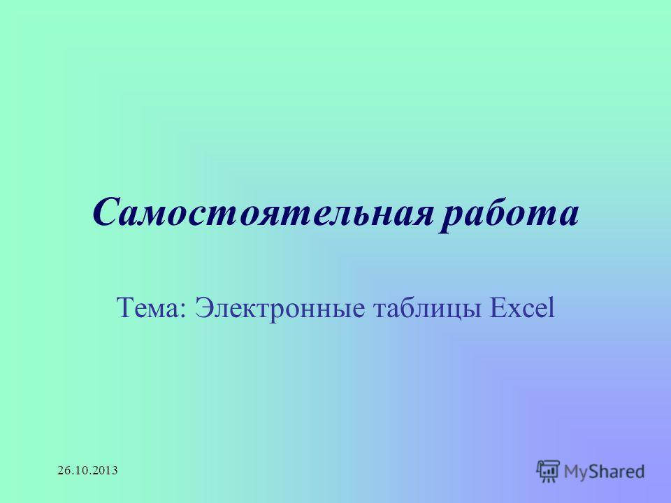 26.10.2013 Самостоятельная работа Тема: Электронные таблицы Excel