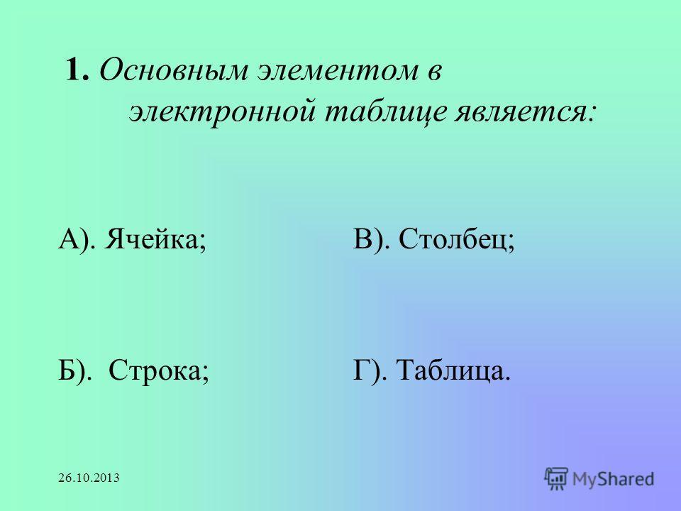 26.10.2013 1. Основным элементом в электронной таблице является: А). Ячейка; Б). Строка; В). Столбец; Г). Таблица.