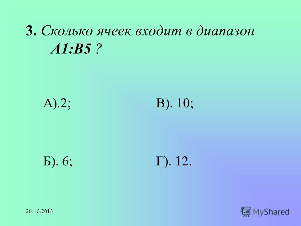 26.10.2013 3. Сколько ячеек входит в диапазон А1:В5 ? А).2; Б). 6; В). 10; Г). 12.